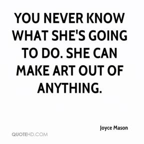 You never know what she's going to do. She can make art out of anything.