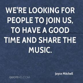 Joyce Mitchell  - We're looking for people to join us, to have a good time and share the music.