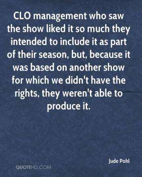 Jude Pohl  - CLO management who saw the show liked it so much they intended to include it as part of their season, but, because it was based on another show for which we didn't have the rights, they weren't able to produce it.