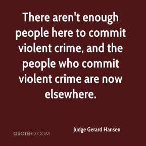 Judge Gerard Hansen  - There aren't enough people here to commit violent crime, and the people who commit violent crime are now elsewhere.