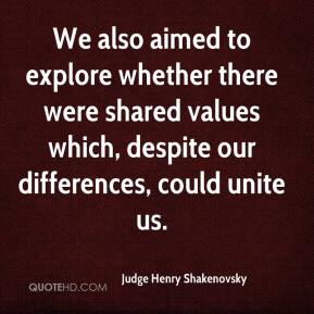 Judge Henry Shakenovsky  - We also aimed to explore whether there were shared values which, despite our differences, could unite us.