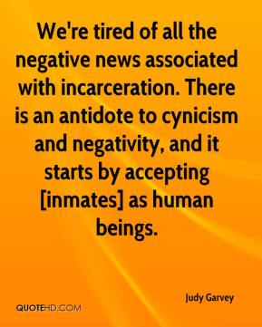 Judy Garvey  - We're tired of all the negative news associated with incarceration. There is an antidote to cynicism and negativity, and it starts by accepting [inmates] as human beings.