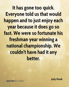 Judy Hawk  - It has gone too quick. Everyone told us that would happen and to just enjoy each year because it does go so fast. We were so fortunate his freshman year winning a national championship. We couldn't have had it any better.