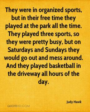 Judy Hawk  - They were in organized sports, but in their free time they played at the park all the time. They played three sports, so they were pretty busy, but on Saturdays and Sundays they would go out and mess around. And they played basketball in the driveway all hours of the day.