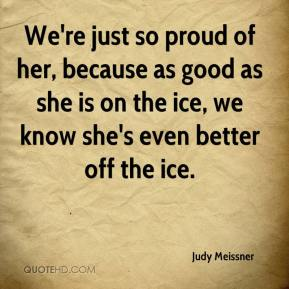 We're just so proud of her, because as good as she is on the ice, we know she's even better off the ice.