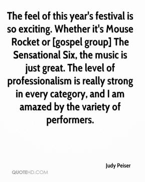 Judy Peiser  - The feel of this year's festival is so exciting. Whether it's Mouse Rocket or [gospel group] The Sensational Six, the music is just great. The level of professionalism is really strong in every category, and I am amazed by the variety of performers.