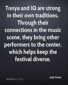 Judy Peiser  - Tonya and IQ are strong in their own traditions. Through their connections in the music scene, they bring other performers to the center, which helps keep the festival diverse.