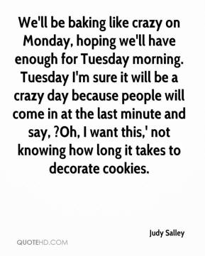 Judy Salley  - We'll be baking like crazy on Monday, hoping we'll have enough for Tuesday morning. Tuesday I'm sure it will be a crazy day because people will come in at the last minute and say, ?Oh, I want this,' not knowing how long it takes to decorate cookies.