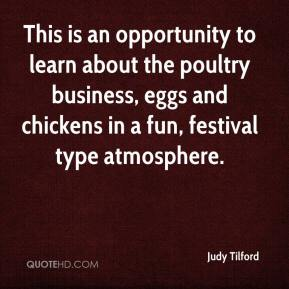 Judy Tilford  - This is an opportunity to learn about the poultry business, eggs and chickens in a fun, festival type atmosphere.