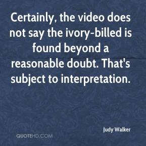 Judy Walker  - Certainly, the video does not say the ivory-billed is found beyond a reasonable doubt. That's subject to interpretation.
