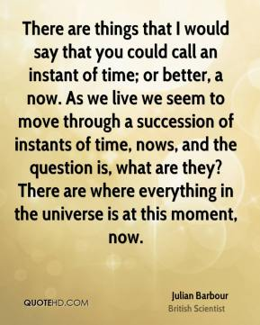 Julian Barbour - There are things that I would say that you could call an instant of time; or better, a now. As we live we seem to move through a succession of instants of time, nows, and the question is, what are they? There are where everything in the universe is at this moment, now.
