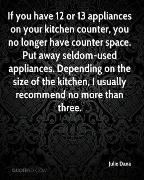 Julie Dana  - If you have 12 or 13 appliances on your kitchen counter, you no longer have counter space. Put away seldom-used appliances. Depending on the size of the kitchen, I usually recommend no more than three.