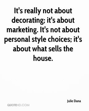 Julie Dana  - It's really not about decorating; it's about marketing. It's not about personal style choices; it's about what sells the house.