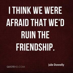 Julie Donnelly  - I think we were afraid that we'd ruin the friendship.