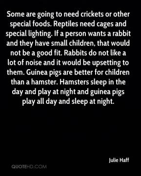 Julie Haff  - Some are going to need crickets or other special foods. Reptiles need cages and special lighting. If a person wants a rabbit and they have small children, that would not be a good fit. Rabbits do not like a lot of noise and it would be upsetting to them. Guinea pigs are better for children than a hamster. Hamsters sleep in the day and play at night and guinea pigs play all day and sleep at night.