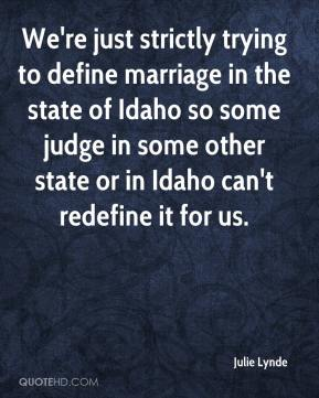 Julie Lynde  - We're just strictly trying to define marriage in the state of Idaho so some judge in some other state or in Idaho can't redefine it for us.