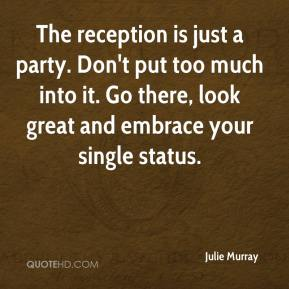 Julie Murray  - The reception is just a party. Don't put too much into it. Go there, look great and embrace your single status.