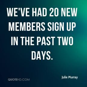 Julie Murray  - We've had 20 new members sign up in the past two days.