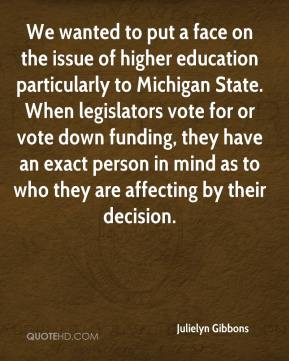 Julielyn Gibbons  - We wanted to put a face on the issue of higher education particularly to Michigan State. When legislators vote for or vote down funding, they have an exact person in mind as to who they are affecting by their decision.