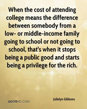 Julielyn Gibbons  - When the cost of attending college means the difference between somebody from a low- or middle-income family going to school or not going to school, that's when it stops being a public good and starts being a privilege for the rich.