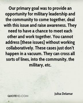 Our primary goal was to provide an opportunity for military leadership and the community to come together, deal with this issue and raise awareness. They need to have a chance to meet each other and work together. You cannot address [these issues] without working collaboratively. These cases just don't happen in a vacuum. They can cross all sorts of lines, into the community, the military, etc.