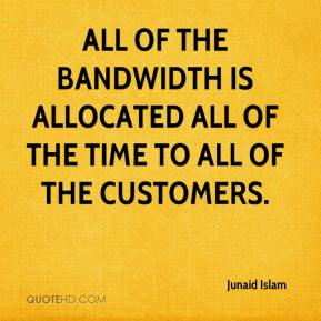 Junaid Islam  - All of the bandwidth is allocated all of the time to all of the customers.