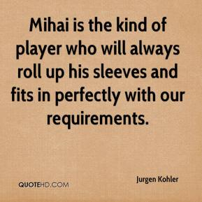 Jurgen Kohler  - Mihai is the kind of player who will always roll up his sleeves and fits in perfectly with our requirements.