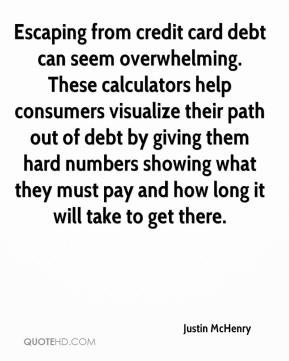 Justin McHenry  - Escaping from credit card debt can seem overwhelming. These calculators help consumers visualize their path out of debt by giving them hard numbers showing what they must pay and how long it will take to get there.