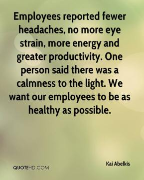 Kai Abelkis  - Employees reported fewer headaches, no more eye strain, more energy and greater productivity. One person said there was a calmness to the light. We want our employees to be as healthy as possible.