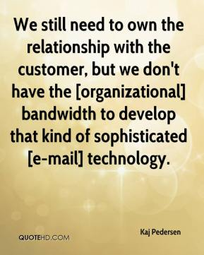 Kaj Pedersen  - We still need to own the relationship with the customer, but we don't have the [organizational] bandwidth to develop that kind of sophisticated [e-mail] technology.
