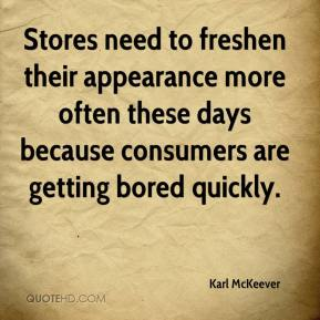 Karl McKeever  - Stores need to freshen their appearance more often these days because consumers are getting bored quickly.
