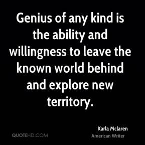 Genius of any kind is the ability and willingness to leave the known world behind and explore new territory.