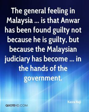 Kasra Naji  - The general feeling in Malaysia ... is that Anwar has been found guilty not because he is guilty, but because the Malaysian judiciary has become ... in the hands of the government.