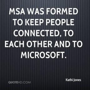 Kathi Jones  - MSA was formed to keep people connected, to each other and to Microsoft.