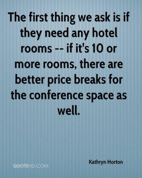 Kathryn Horton  - The first thing we ask is if they need any hotel rooms -- if it's 10 or more rooms, there are better price breaks for the conference space as well.