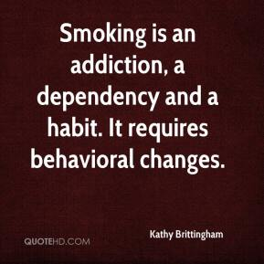 Kathy Brittingham  - Smoking is an addiction, a dependency and a habit. It requires behavioral changes.