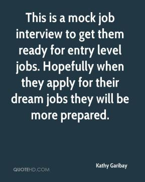 Kathy Garibay  - This is a mock job interview to get them ready for entry level jobs. Hopefully when they apply for their dream jobs they will be more prepared.