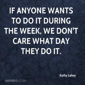 Kathy Lahey  - If anyone wants to do it during the week, we don't care what day they do it.