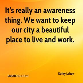 It's really an awareness thing. We want to keep our city a beautiful place to live and work.