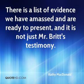Kathy MacDonald  - There is a list of evidence we have amassed and are ready to present, and it is not just Mr. Britt's testimony.