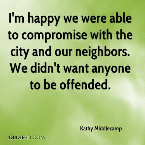 Kathy Middlecamp  - I'm happy we were able to compromise with the city and our neighbors. We didn't want anyone to be offended.