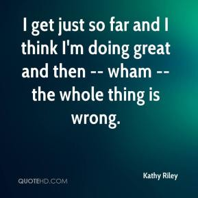 Kathy Riley  - I get just so far and I think I'm doing great and then -- wham -- the whole thing is wrong.
