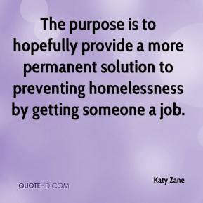 Katy Zane  - The purpose is to hopefully provide a more permanent solution to preventing homelessness by getting someone a job.