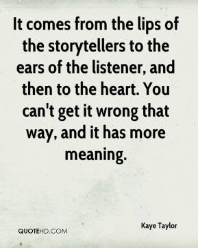 Kaye Taylor  - It comes from the lips of the storytellers to the ears of the listener, and then to the heart. You can't get it wrong that way, and it has more meaning.