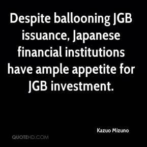 Kazuo Mizuno  - Despite ballooning JGB issuance, Japanese financial institutions have ample appetite for JGB investment.