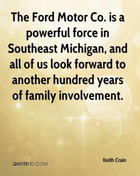 Keith Crain  - The Ford Motor Co. is a powerful force in Southeast Michigan, and all of us look forward to another hundred years of family involvement.