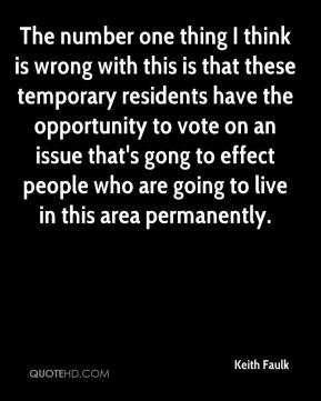 Keith Faulk  - The number one thing I think is wrong with this is that these temporary residents have the opportunity to vote on an issue that's gong to effect people who are going to live in this area permanently.