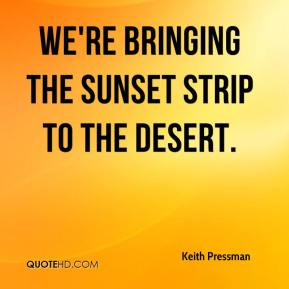 Keith Pressman  - We're bringing the Sunset strip to the desert.