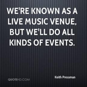 Keith Pressman  - We're known as a live music venue, but we'll do all kinds of events.