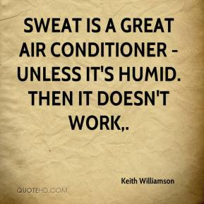 Keith Williamson  - Sweat is a great air conditioner - unless it's humid. Then it doesn't work.